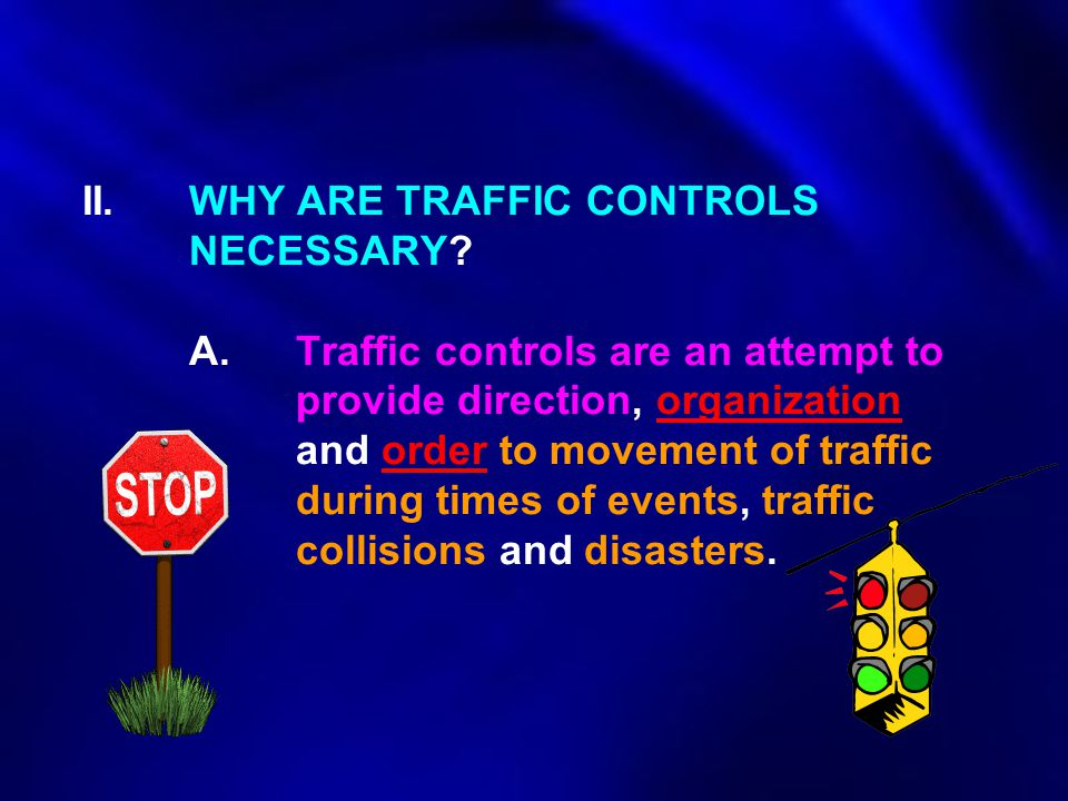 II. WHY ARE TRAFFIC CONTROLS NECESSARY? A.Traffic controls are an attempt to provide direction, organization and order to movement of traffic during t