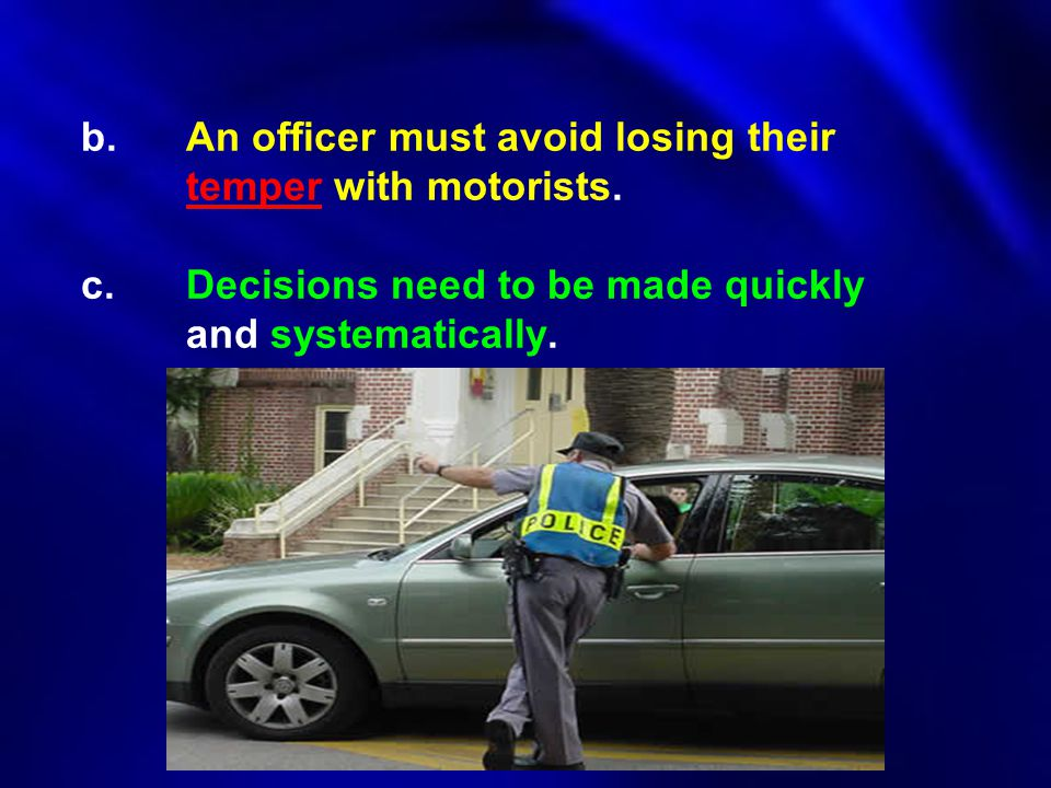 b.An officer must avoid losing their temper with motorists. c.Decisions need to be made quickly and systematically.