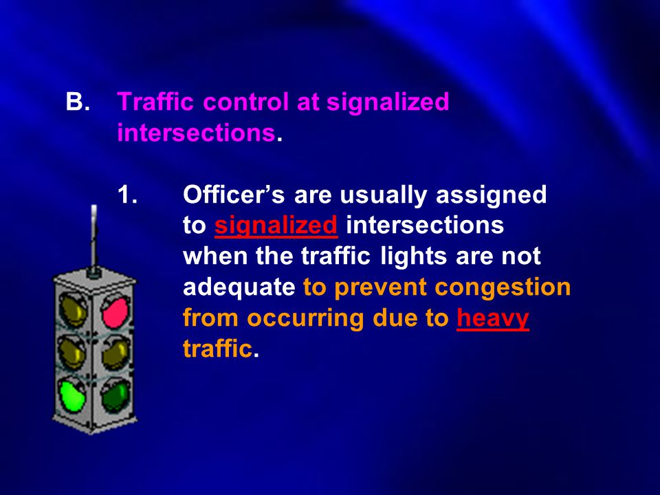 B.Traffic control at signalized intersections. 1.Officer's are usually assigned to signalized intersections when the traffic lights are not adequate t