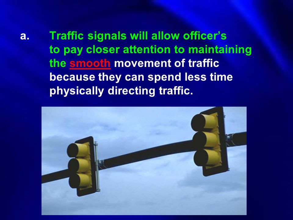a.Traffic signals will allow officer's to pay closer attention to maintaining the smooth movement of traffic because they can spend less time physical