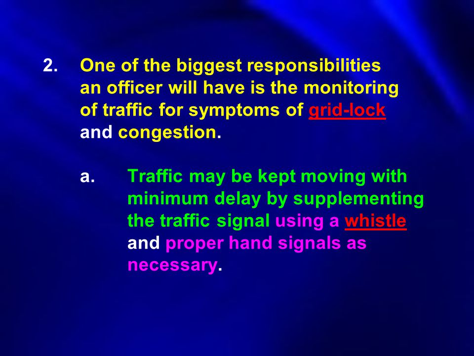 2.One of the biggest responsibilities an officer will have is the monitoring of traffic for symptoms of grid-lock and congestion. a.Traffic may be kep
