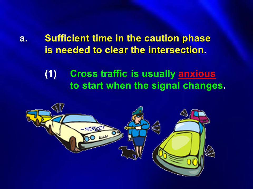a.Sufficient time in the caution phase is needed to clear the intersection. (1)Cross traffic is usually anxious to start when the signal changes.