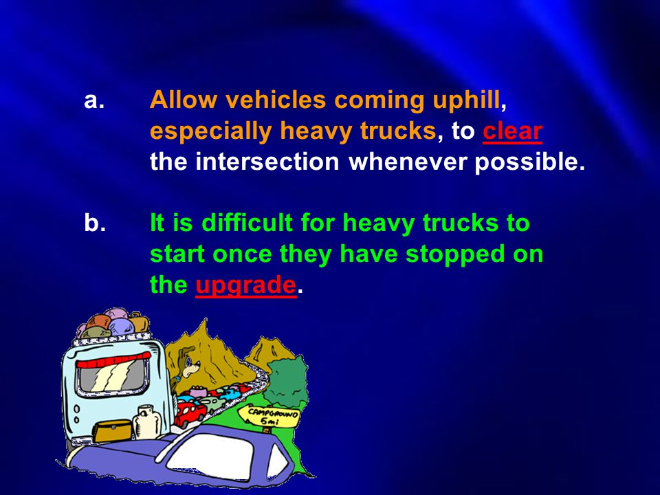 a.Allow vehicles coming uphill, especially heavy trucks, to clear the intersection whenever possible. b.It is difficult for heavy trucks to start once