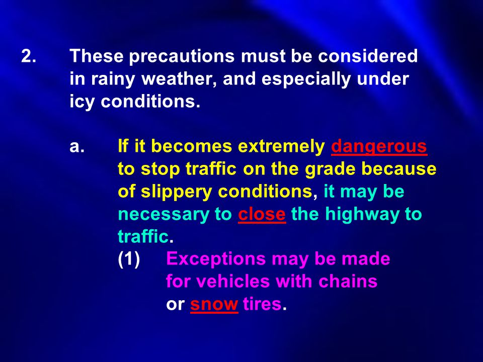 2.These precautions must be considered in rainy weather, and especially under icy conditions. a.If it becomes extremely dangerous to stop traffic on t