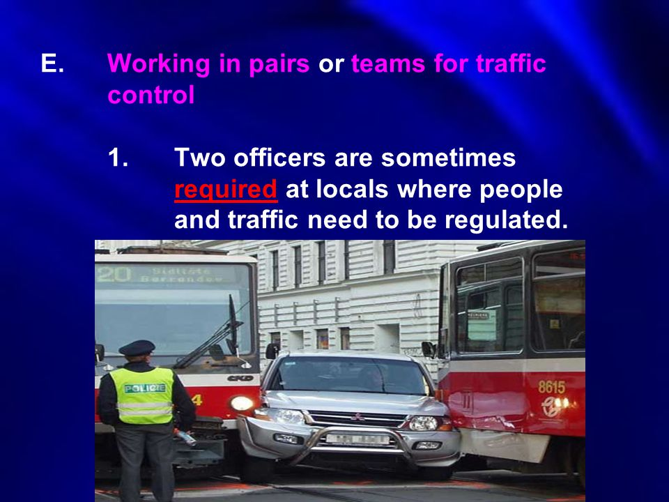 E.Working in pairs or teams for traffic control 1.Two officers are sometimes required at locals where people and traffic need to be regulated.