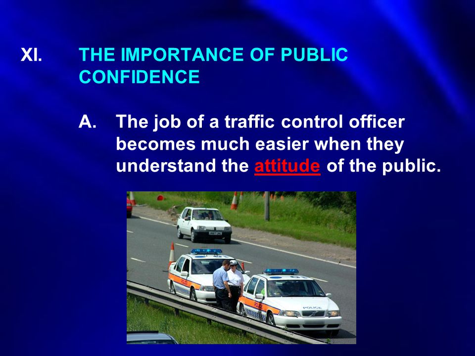 XI.THE IMPORTANCE OF PUBLIC CONFIDENCE A.The job of a traffic control officer becomes much easier when they understand the attitude of the public.