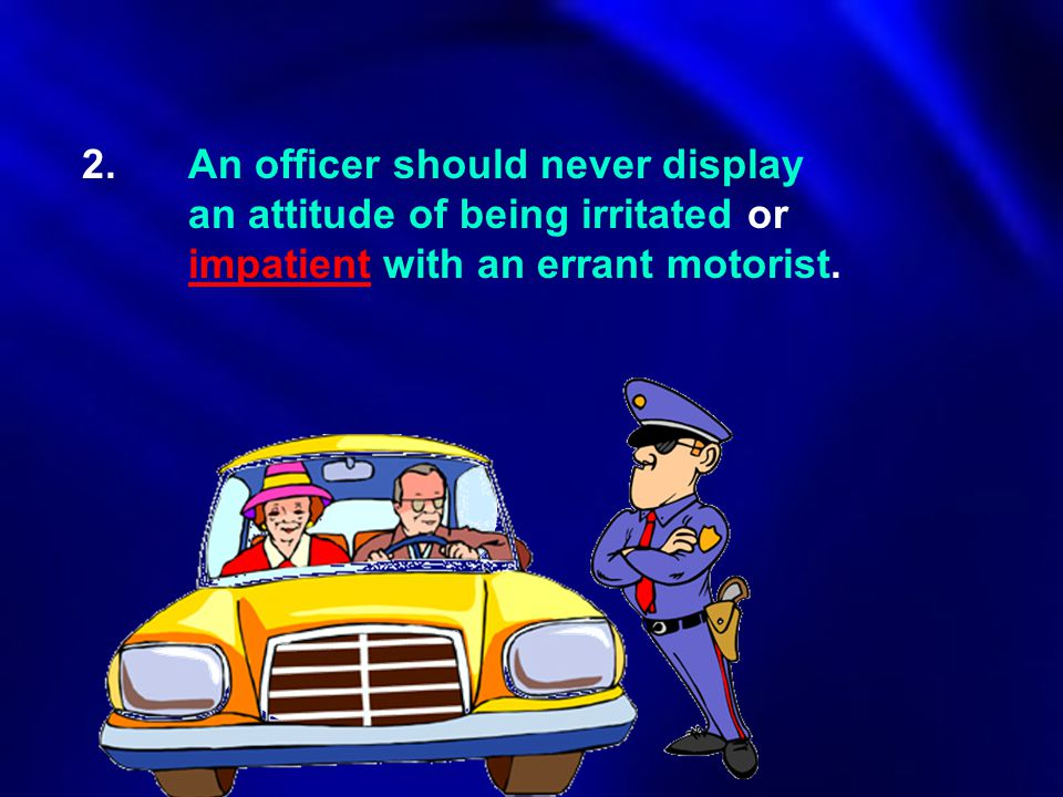 2.An officer should never display an attitude of being irritated or impatient with an errant motorist.