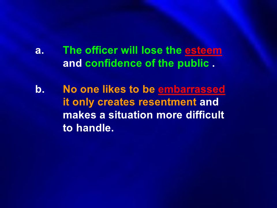 a.The officer will lose the esteem and confidence of the public. b.No one likes to be embarrassed it only creates resentment and makes a situation mor