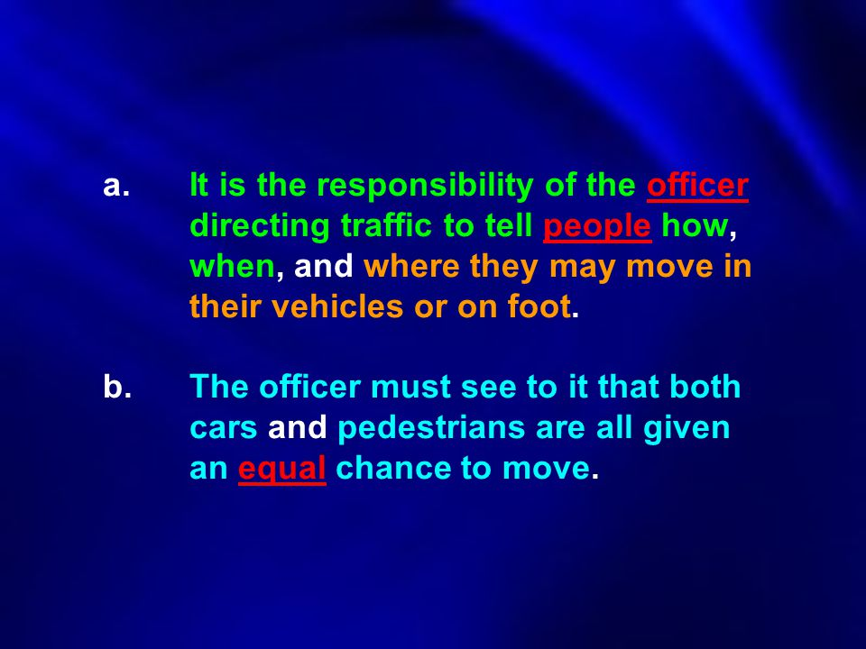 a.It is the responsibility of the officer directing traffic to tell people how, when, and where they may move in their vehicles or on foot. b.The offi