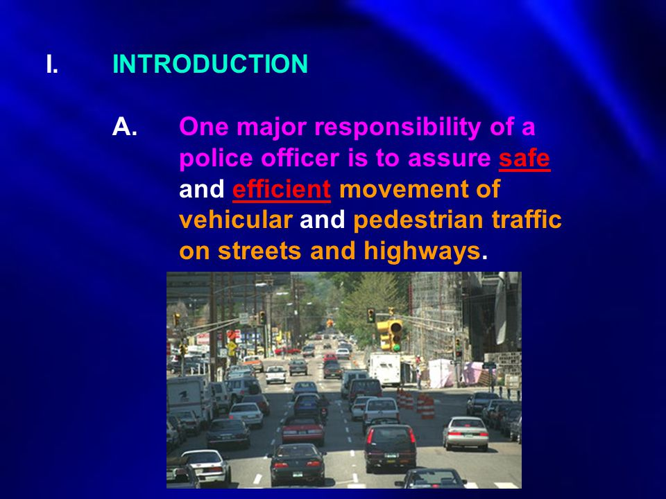 I.INTRODUCTION A.One major responsibility of a police officer is to assure safe and efficient movement of vehicular and pedestrian traffic on streets