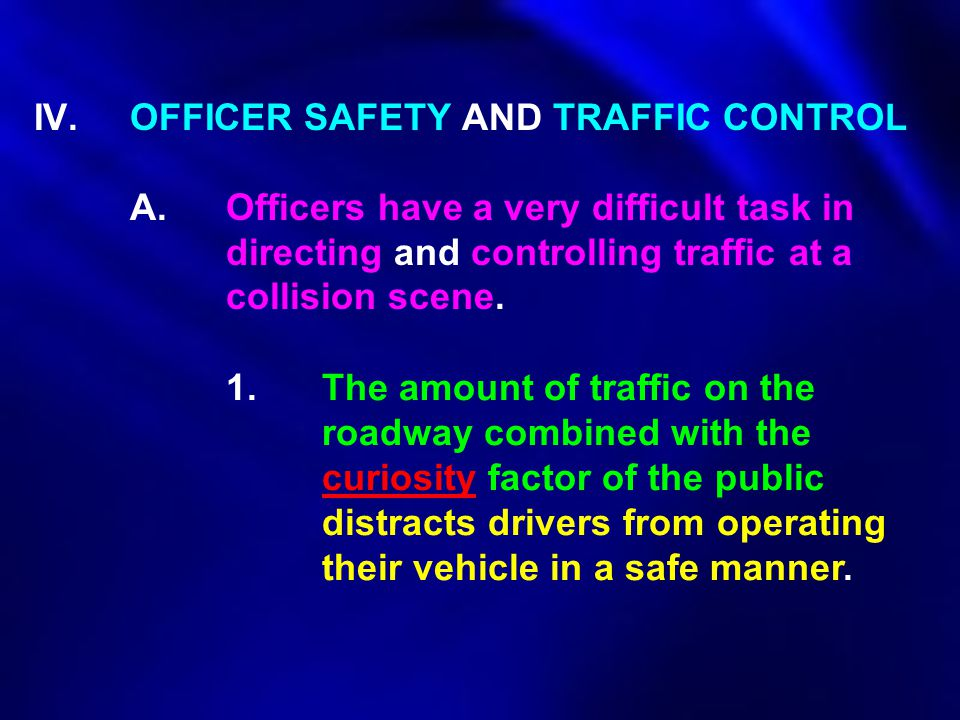 IV.OFFICER SAFETY AND TRAFFIC CONTROL A.Officers have a very difficult task in directing and controlling traffic at a collision scene. 1.The amount of