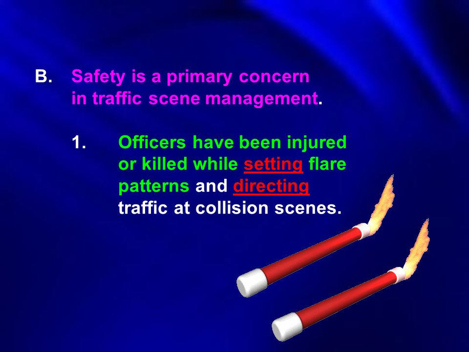 B.Safety is a primary concern in traffic scene management. 1.Officers have been injured or killed while setting flare patterns and directing traffic a