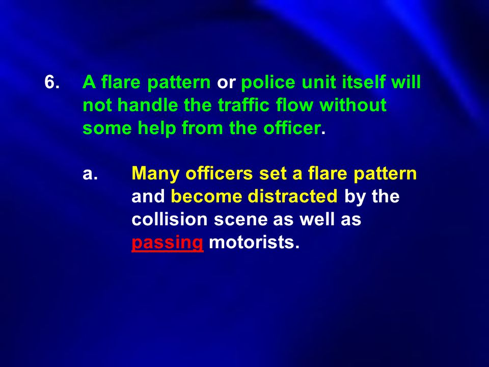 6.A flare pattern or police unit itself will not handle the traffic flow without some help from the officer. a.Many officers set a flare pattern and b