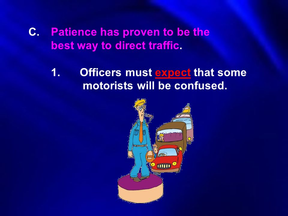 C.Patience has proven to be the best way to direct traffic. 1.Officers must expect that some motorists will be confused.