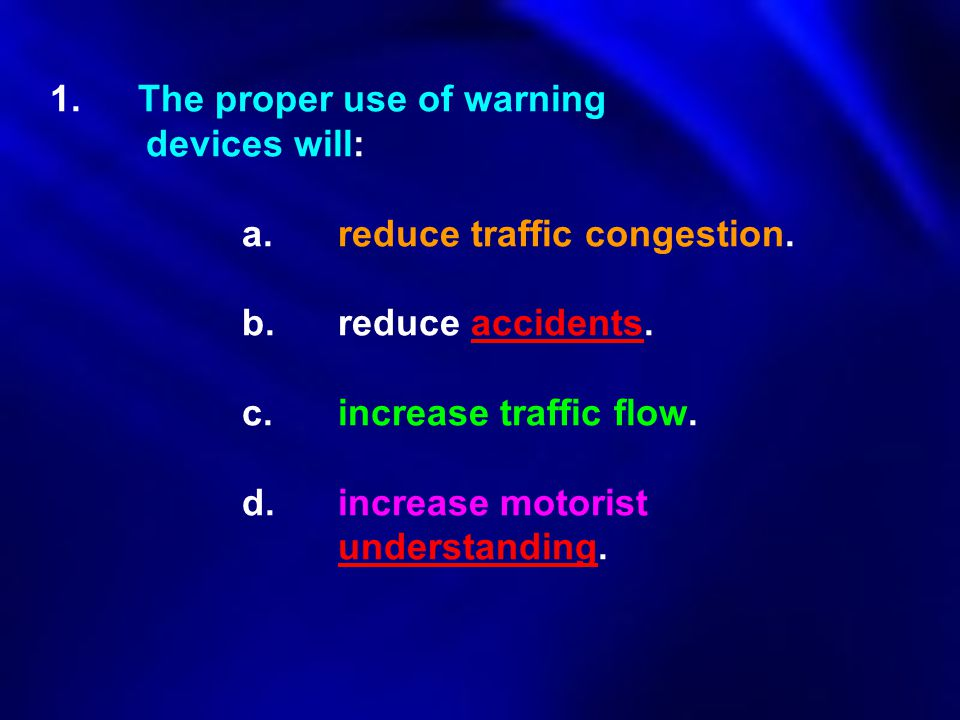 1.The proper use of warning devices will: a. reduce traffic congestion. b. reduce accidents. c.increase traffic flow. d. increase motorist understandi