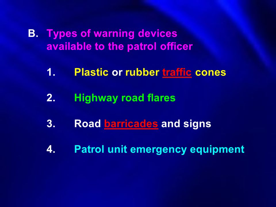 B. Types of warning devices available to the patrol officer 1. Plastic or rubber traffic cones 2.Highway road flares 3. Road barricades and signs 4.Pa