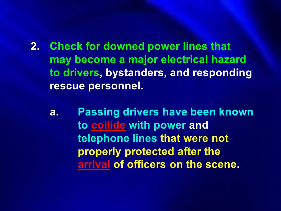 2.Check for downed power lines that may become a major electrical hazard to drivers, bystanders, and responding rescue personnel. a.Passing drivers ha