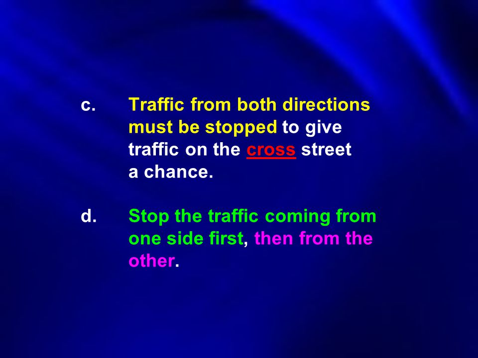c.Traffic from both directions must be stopped to give traffic on the cross street a chance. d.Stop the traffic coming from one side first, then from