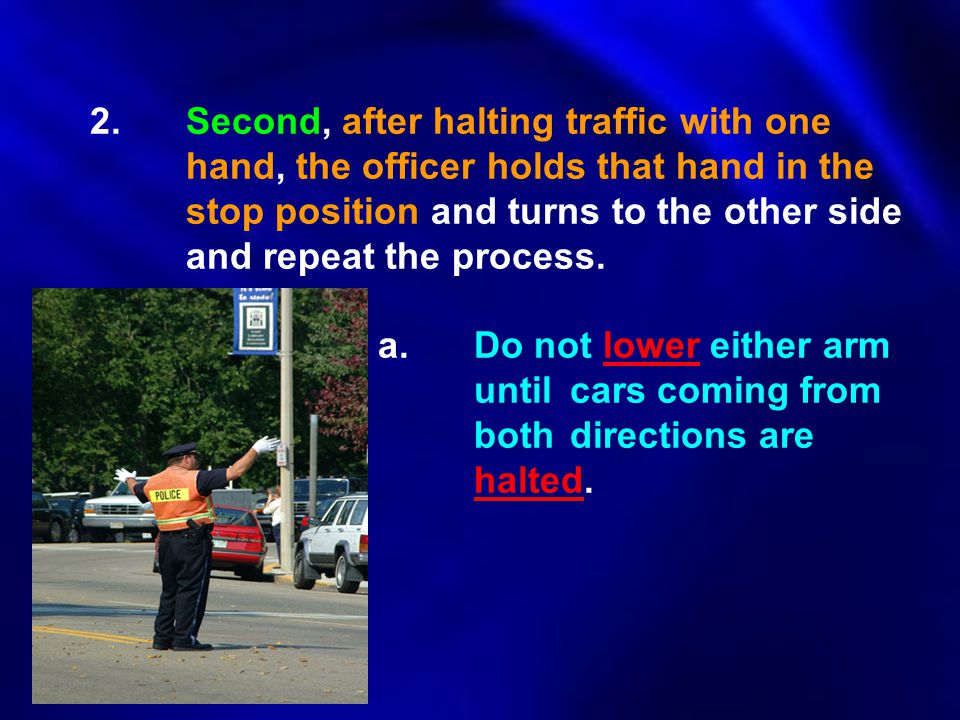 2.Second, after halting traffic with one hand, the officer holds that hand in the stop position and turns to the other side and repeat the process. a.