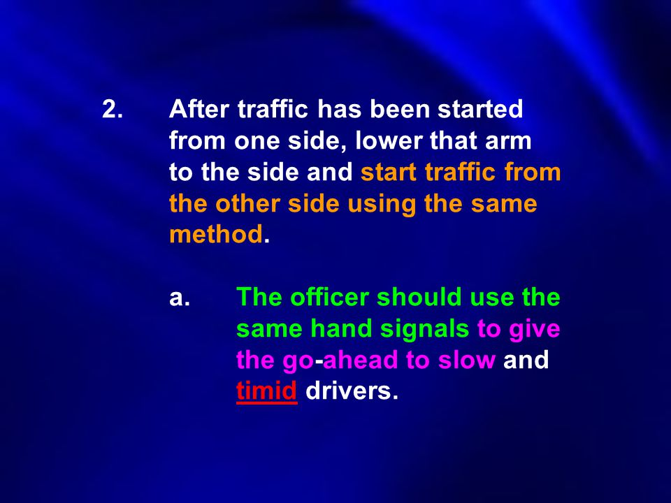 2.After traffic has been started from one side, lower that arm to the side and start traffic from the other side using the same method. a.The officer