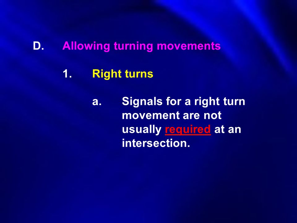 D.Allowing turning movements 1.Right turns a.Signals for a right turn movement are not usually required at an intersection.