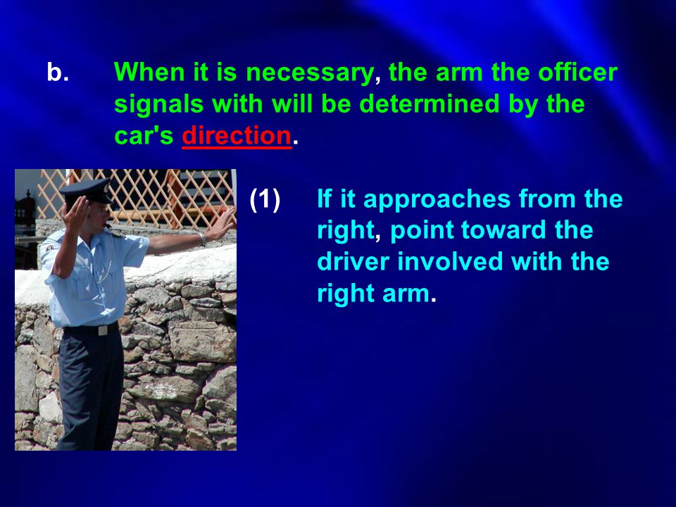 b.When it is necessary, the arm the officer signals with will be determined by the car's direction. (1)If it approaches from the right, point toward t