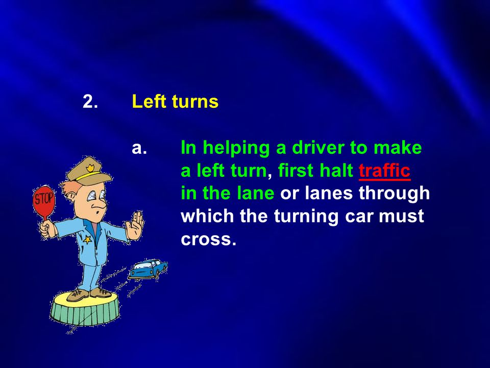 2.Left turns a.In helping a driver to make a left turn, first halt traffic in the lane or lanes through which the turning car must cross.