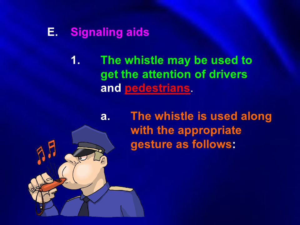 E.Signaling aids 1.The whistle may be used to get the attention of drivers and pedestrians. a.The whistle is used along with the appropriate gesture a