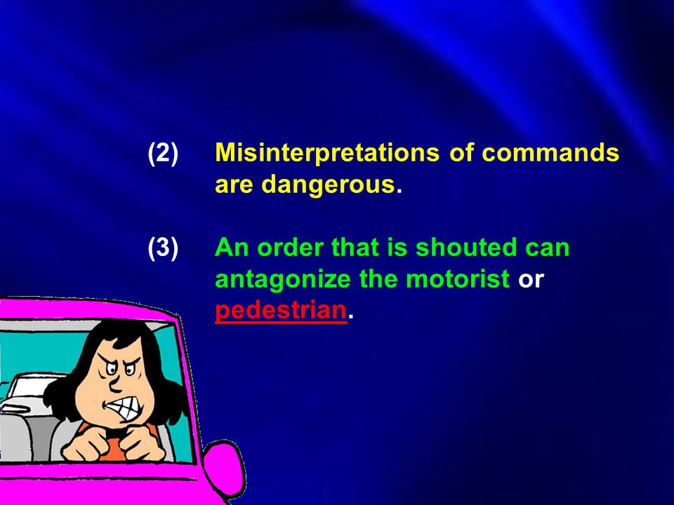 (2)Misinterpretations of commands are dangerous. (3)An order that is shouted can antagonize the motorist or pedestrian.
