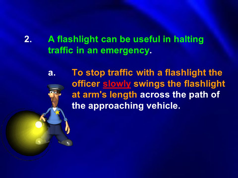 2.A flashlight can be useful in halting traffic in an emergency. a.To stop traffic with a flashlight the officer slowly swings the flashlight at arm's