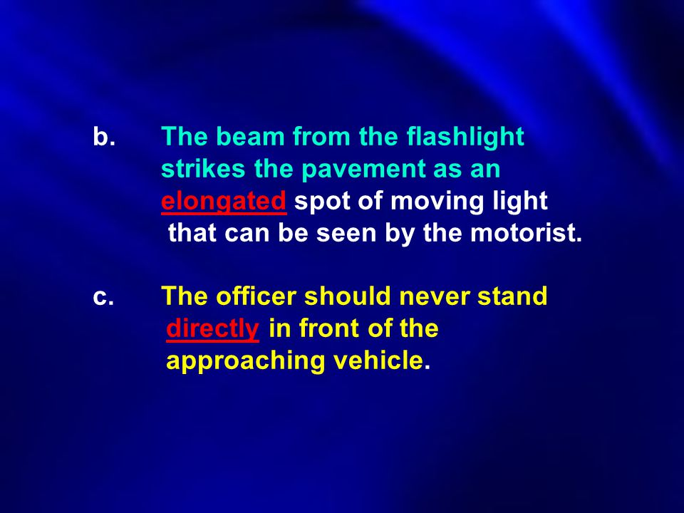 b.The beam from the flashlight strikes the pavement as an elongated spot of moving light that can be seen by the motorist. c. The officer should never
