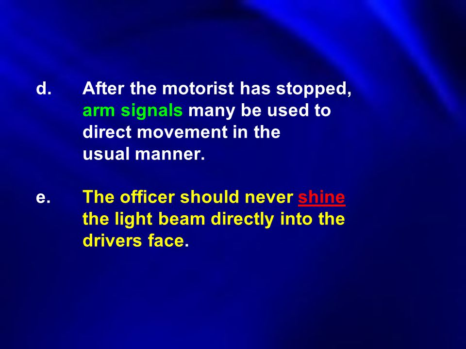 d.After the motorist has stopped, arm signals many be used to direct movement in the usual manner. e.The officer should never shine the light beam dir