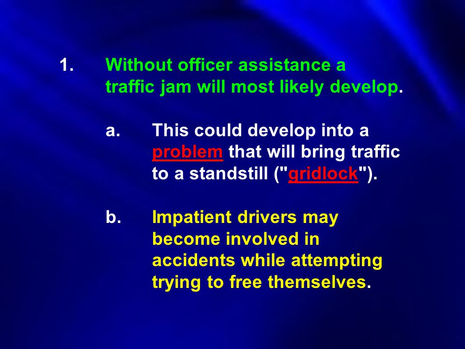 1.Without officer assistance a traffic jam will most likely develop. a.This could develop into a problem that will bring traffic to a standstill (