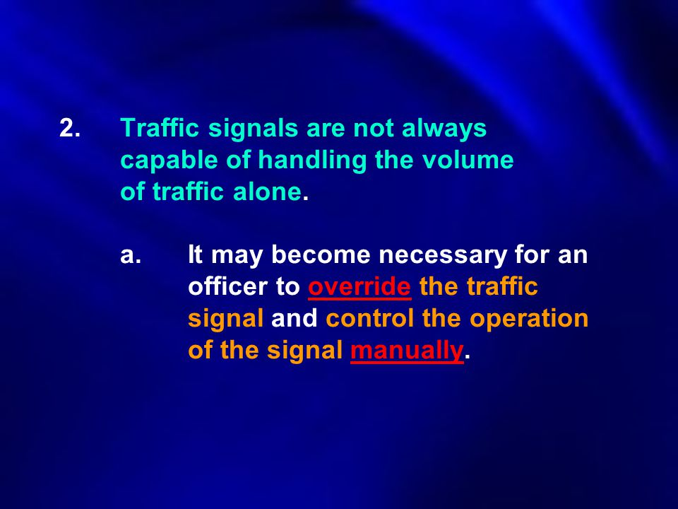 2.Traffic signals are not always capable of handling the volume of traffic alone. a. It may become necessary for an officer to override the traffic si