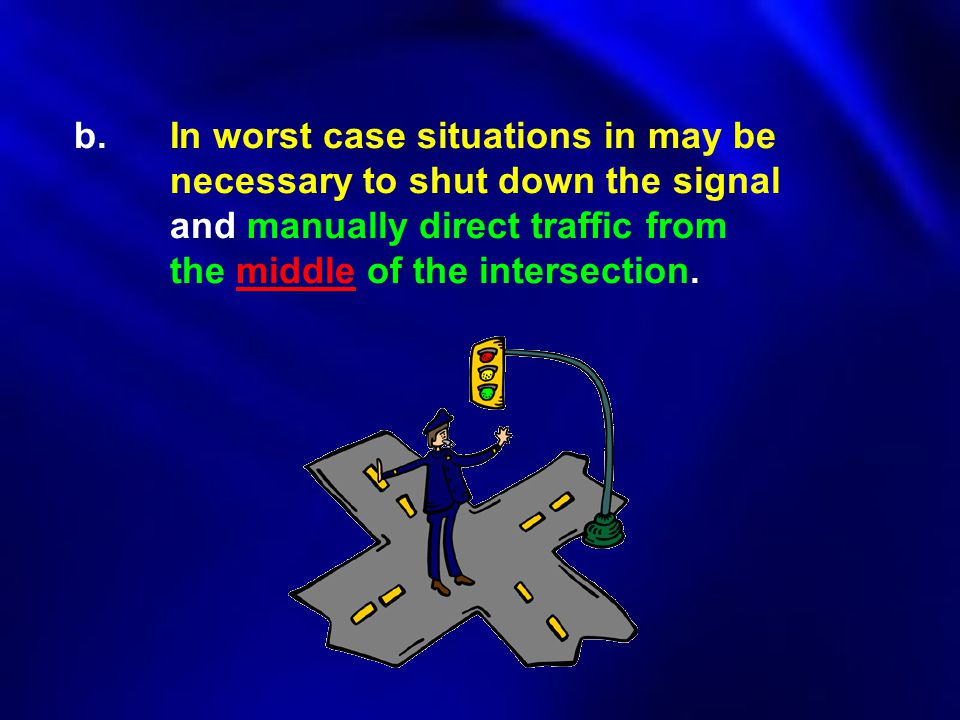 b. In worst case situations in may be necessary to shut down the signal and manually direct traffic from the middle of the intersection.