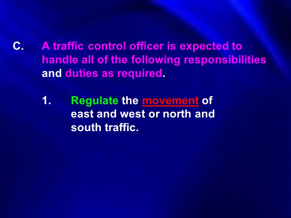C.A traffic control officer is expected to handle all of the following responsibilities and duties as required. 1.Regulate the movement of east and we