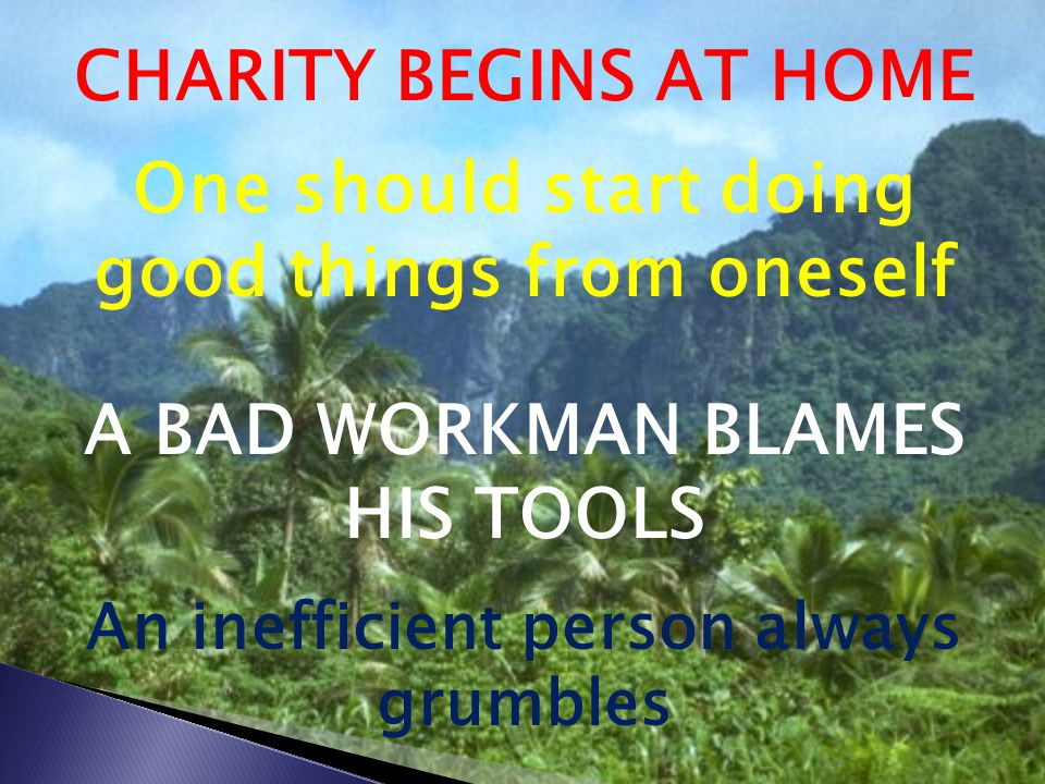 CHARITY BEGINS AT HOME One should start doing good things from oneself A BAD WORKMAN BLAMES HIS TOOLS An inefficient person always grumbles