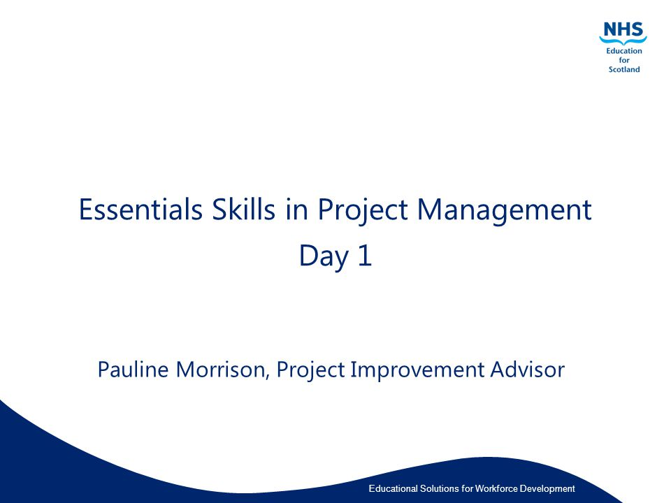 Educational Solutions for Workforce Development Essentials Skills in Project Management Day 1 Pauline Morrison, Project Improvement Advisor