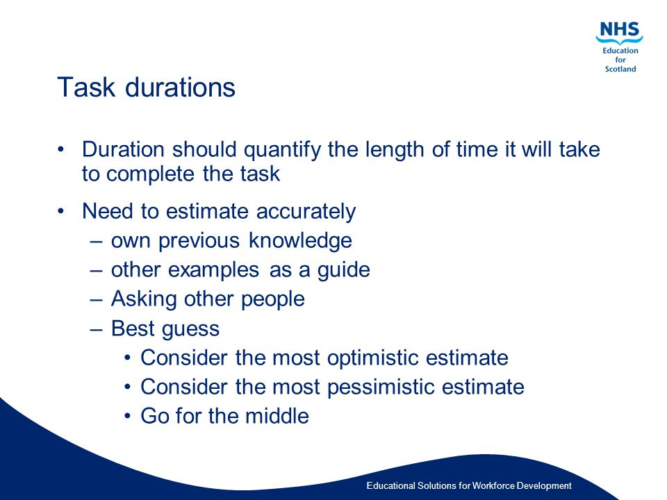 Educational Solutions for Workforce Development Task durations Duration should quantify the length of time it will take to complete the task Need to estimate accurately –own previous knowledge –other examples as a guide –Asking other people –Best guess Consider the most optimistic estimate Consider the most pessimistic estimate Go for the middle