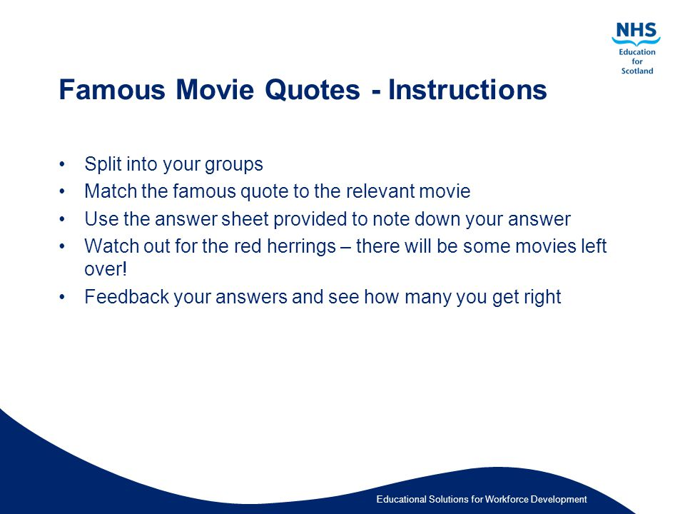 Educational Solutions for Workforce Development Famous Movie Quotes - Instructions Split into your groups Match the famous quote to the relevant movie Use the answer sheet provided to note down your answer Watch out for the red herrings – there will be some movies left over.