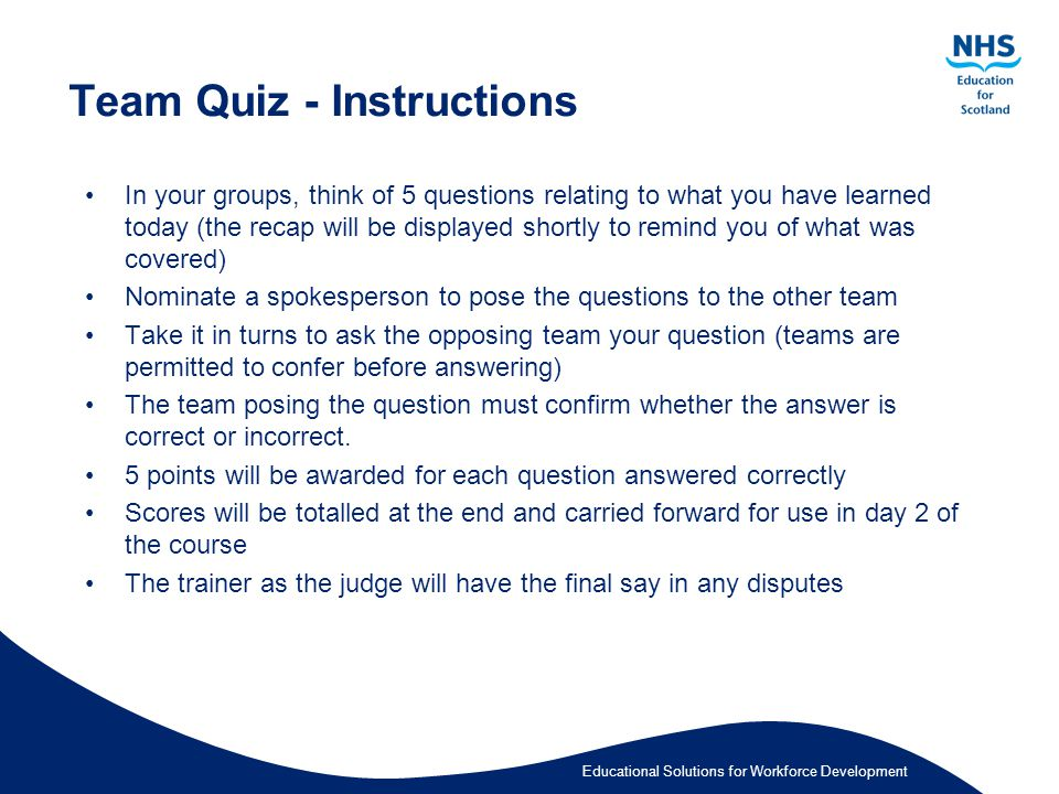 Educational Solutions for Workforce Development Team Quiz - Instructions In your groups, think of 5 questions relating to what you have learned today (the recap will be displayed shortly to remind you of what was covered) Nominate a spokesperson to pose the questions to the other team Take it in turns to ask the opposing team your question (teams are permitted to confer before answering) The team posing the question must confirm whether the answer is correct or incorrect.