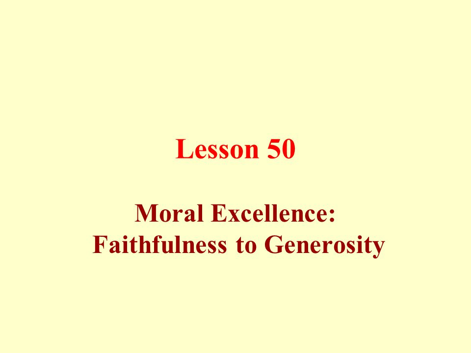 Lesson 50 Moral Excellence: Faithfulness to Generosity