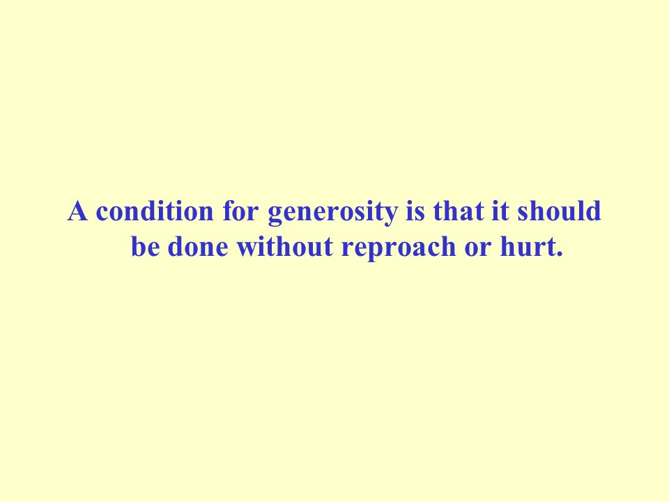 A condition for generosity is that it should be done without reproach or hurt.
