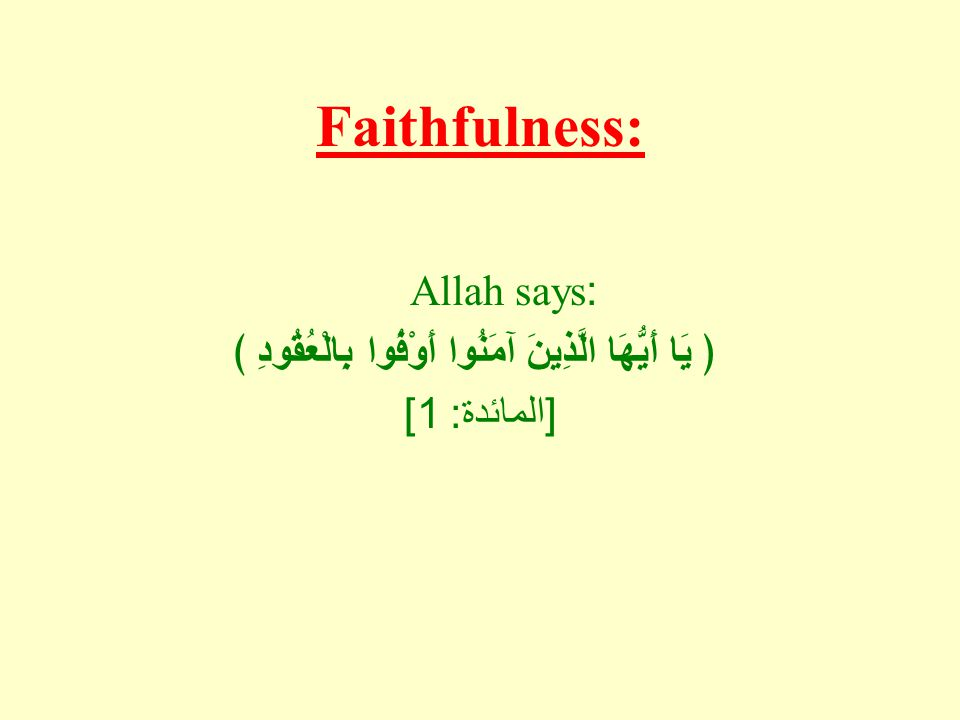Faithfulness: Allah says: ﴿ يَا أَيُّهَا الَّذِينَ آمَنُوا أَوْفُوا بِالْعُقُودِ ﴾ [ المائدة : 1]