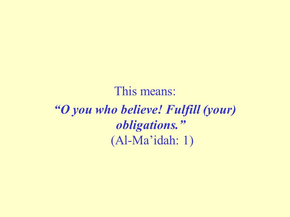"This means: ""O you who believe! Fulfill (your) obligations."" (Al-Ma'idah: 1)"