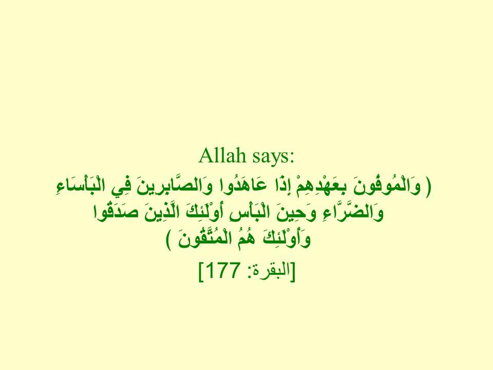 Allah says: ﴿ وَالْمُوفُونَ بِعَهْدِهِمْ إِذَا عَاهَدُوا وَالصَّابِرِينَ فِي الْبَأْسَاءِ وَالضَّرَّاءِ وَحِينَ الْبَأْسِ أُوْلَئِكَ الَّذِينَ صَدَقُوا وَأُوْلَئِكَ هُمُ الْمُتَّقُونَ ﴾ [ البقرة : 177]