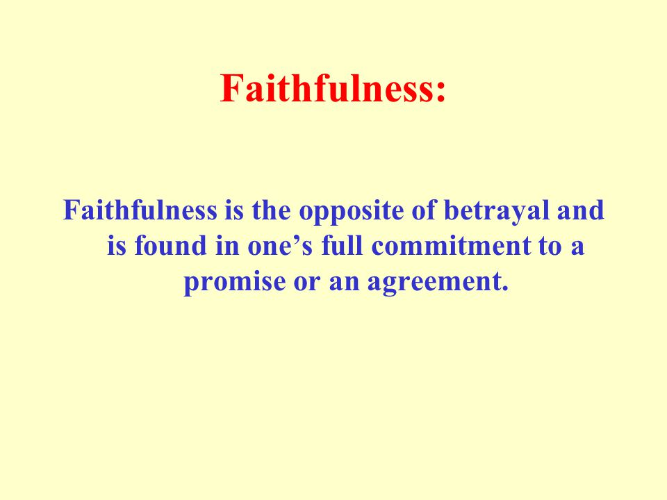 Faithfulness: Faithfulness is the opposite of betrayal and is found in one's full commitment to a promise or an agreement.