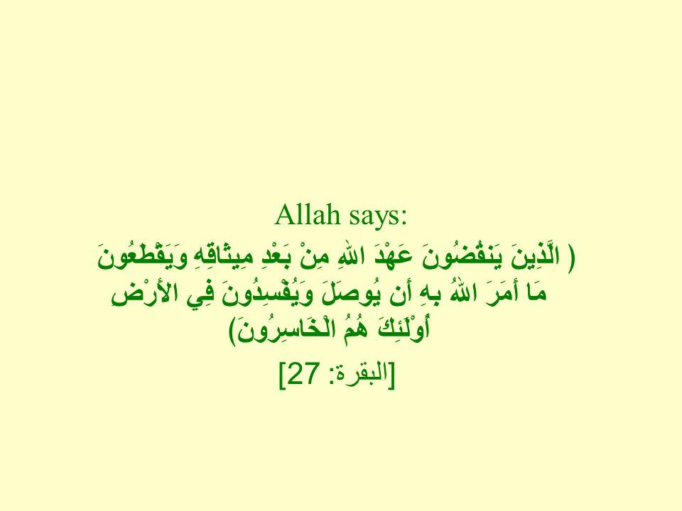 Allah says: ﴿ الَّذِينَ يَنقُضُونَ عَهْدَ اللهِ مِنْ بَعْدِ مِيثَاقِهِ وَيَقْطَعُونَ مَا أَمَرَ اللهُ بِهِ أَن يُوصَلَ وَيُفْسِدُونَ فِي الأَرْضِ أُوْلَئِكَ هُمُ الْخَاسِرُونَ﴾ [ البقرة : 27]