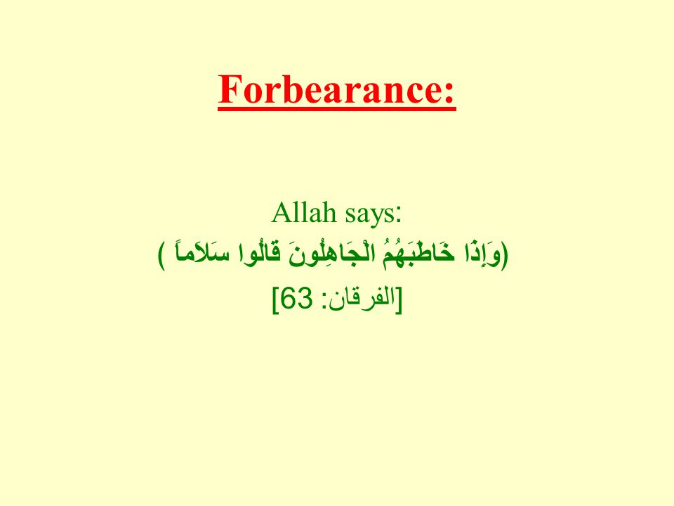Forbearance: Allah says: ﴿وَإِذَا خَاطَبَهُمُ الْجَاهِلُونَ قَالُوا سَلاَماً ﴾ [ الفرقان : 63]