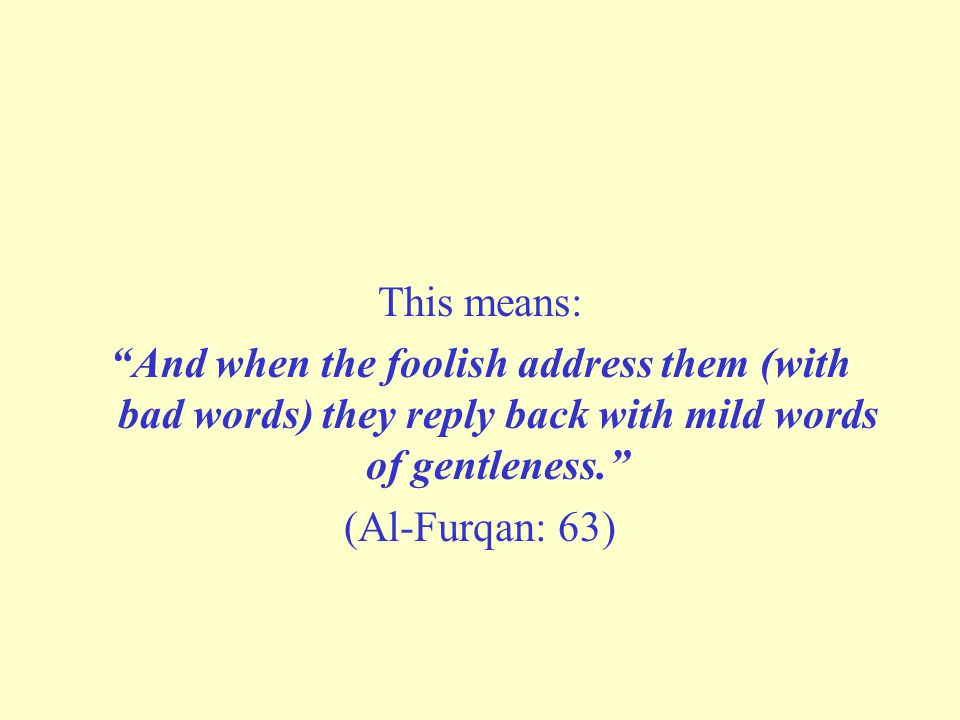 "This means: ""And when the foolish address them (with bad words) they reply back with mild words of gentleness."" (Al-Furqan: 63)"